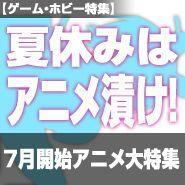 夏休みはアニメ漬け! 7月開始アニメ大特集
