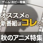 秋のアニメ特集 オススメの新番組はコレだ!