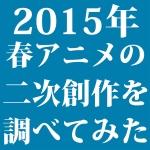 安定の続編・拡大する新作~2015年4月期アニメの二次創作