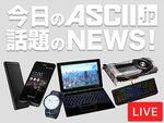 『今週のASCII.jp話題のニュース』生放送(2017年7/1~7/7ぶん)