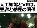 人工知能とVRは、豆腐と納豆の関係
