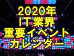 2020年IT業界重要イベントカレンダー