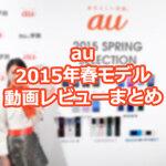 au 2015年春モデル5機種を現地レビュー動画でチェック!