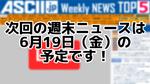 次回ASCII NEWS「今週のASCII.jp注目ニュース 5」は6月19日を予定しております!