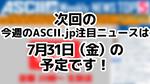 次回ASCII NEWS「今週のASCII.jp注目ニュース 5」は7月31日を予定しております!