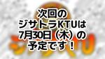 次回のジサトラKTUは7月30日(木)を予定しております!