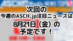 次回ASCII NEWS「今週のASCII.jp注目ニュース 5」は8月21日を予定しております!