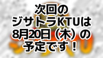 次回のジサトラKTUは8月20日(木)を予定しております!