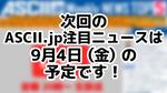 次回ASCII NEWS「今週のASCII.jp注目ニュース 5」は9月4日を予定しております!
