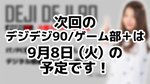 次回デジデジ90/ゲーム部+は9月8日(火)を予定しております!