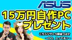 【本日23:59締め切り】ASUSの中の人が本気で考えた予算15万円の自作PCをプレゼント!