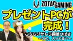 【プレゼントPC完成】「ZOTAC」の中の人が今作りたいPCが完成!こちらジサトラ探偵つばさ~〇〇、入ってる?