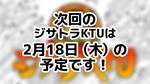 次回のジサトラKTUは2月18日(木)を予定しております!