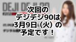 次回デジデジ90は3月9日(火)を予定しております!