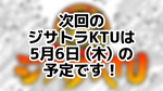 次回のジサトラKTUは5月6日(木)を予定しております!