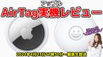 4月23日(金)17時30分~生放送【緊急生放送】アップル AirTag&iPhone新色パープルの実機レビュー