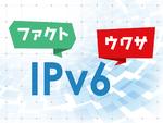 """IPv6とv6プラスの""""怪しいウワサ""""は本当か? ファクトチェック"""