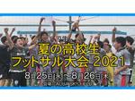 高校生フットサルの頂点が決まる!「夏の高校生フットサル大会2021」8月25日・26日に開催