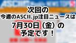次回「今週のASCII.jp注目ニュース 5」は7月30日を予定しております!