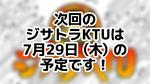 次回のジサトラKTUは7月29日(木)を予定しております!
