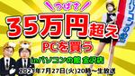 7/27火 20時~生放送 つばさ35万円超えPCを買う!inパソコンの館金沢店【ジサトラコンシェルジュ】