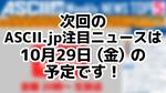 次回「今週のASCII.jp注目ニュース 5」は10月29日を予定しております!
