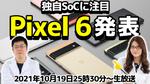 10/19(火) 25時30分~生放送 Googleの新スマホ「Pixel 6」発表会を一緒に見届けよう! 新SoCに超期待!